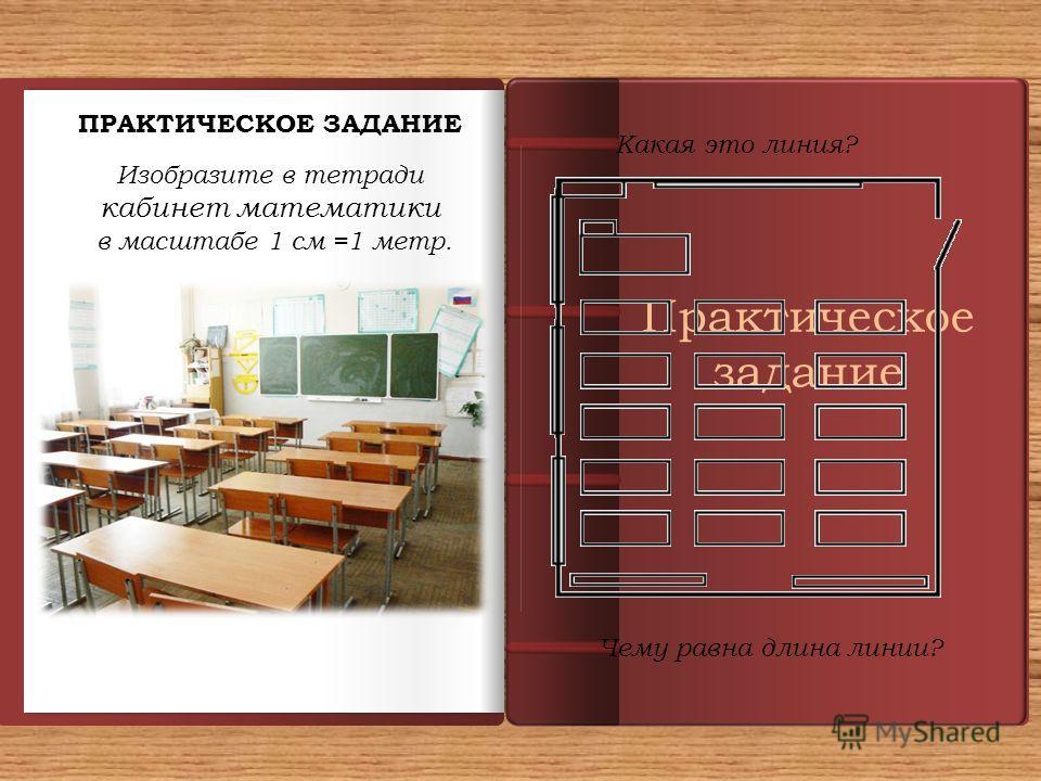 Практическое задание ПРАКТИЧЕСКОЕ ЗАДАНИЕ Изобразите в тетради кабинет математики в масштабе 1 см =1 метр. Какая это линия? Чему равна длина линии?
