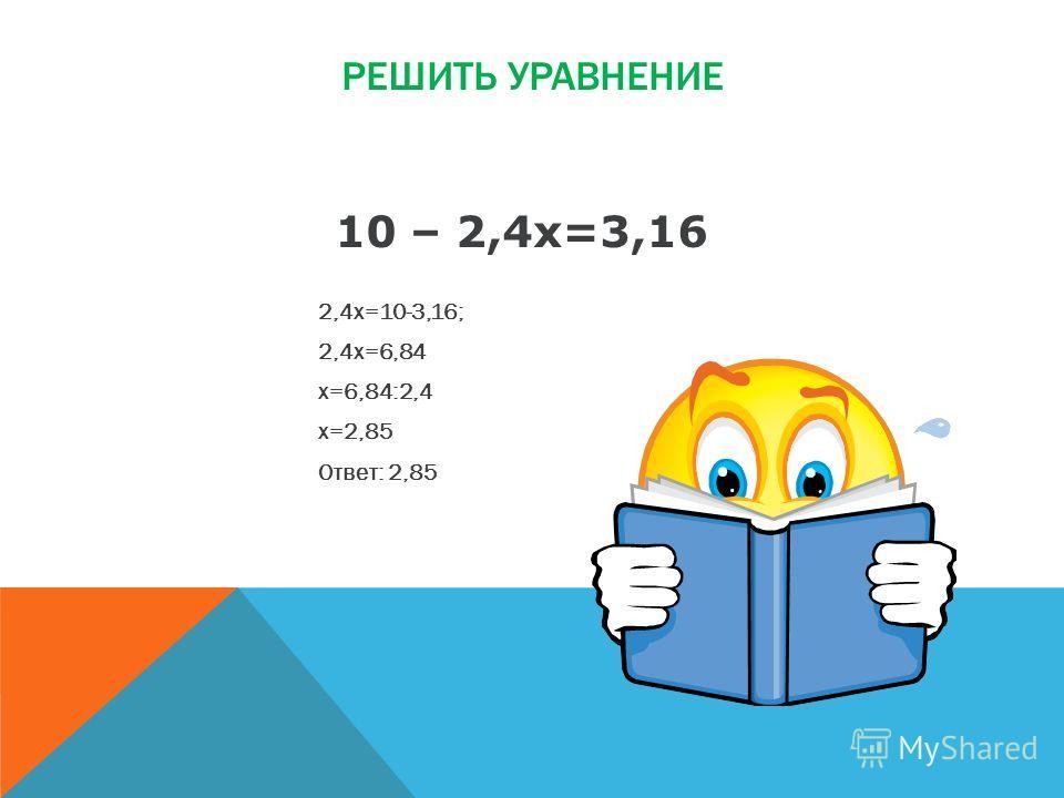 РЕШИТЬ УРАВНЕНИЕ 2,4х=10-3,16; 2,4х=6,84 х=6,84:2,4 х=2,85 Ответ: 2,85 10 – 2,4х=3,16