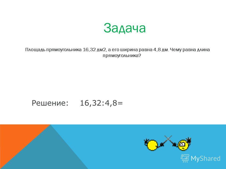 Площадь прямоугольника 16,32 дм2, а его ширина равна 4,8 дм. Чему равна длина прямоугольника? Задача 16,32:4,8=Решение: