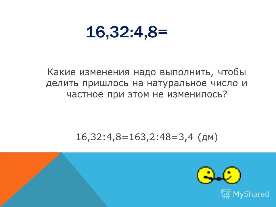 16,32:4,8= Какие изменения надо выполнить, чтобы делить пришлось на натуральное число и частное при этом не изменилось? 16,32:4,8=163,2:48=3,4 (дм)