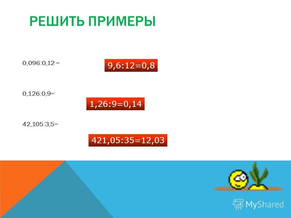 РЕШИТЬ ПРИМЕРЫ 0,096:0,12 = 0,126:0,9= 42,105:3,5= 9,6:12=0,8 1,26:9=0,14 421,05:35=12,03