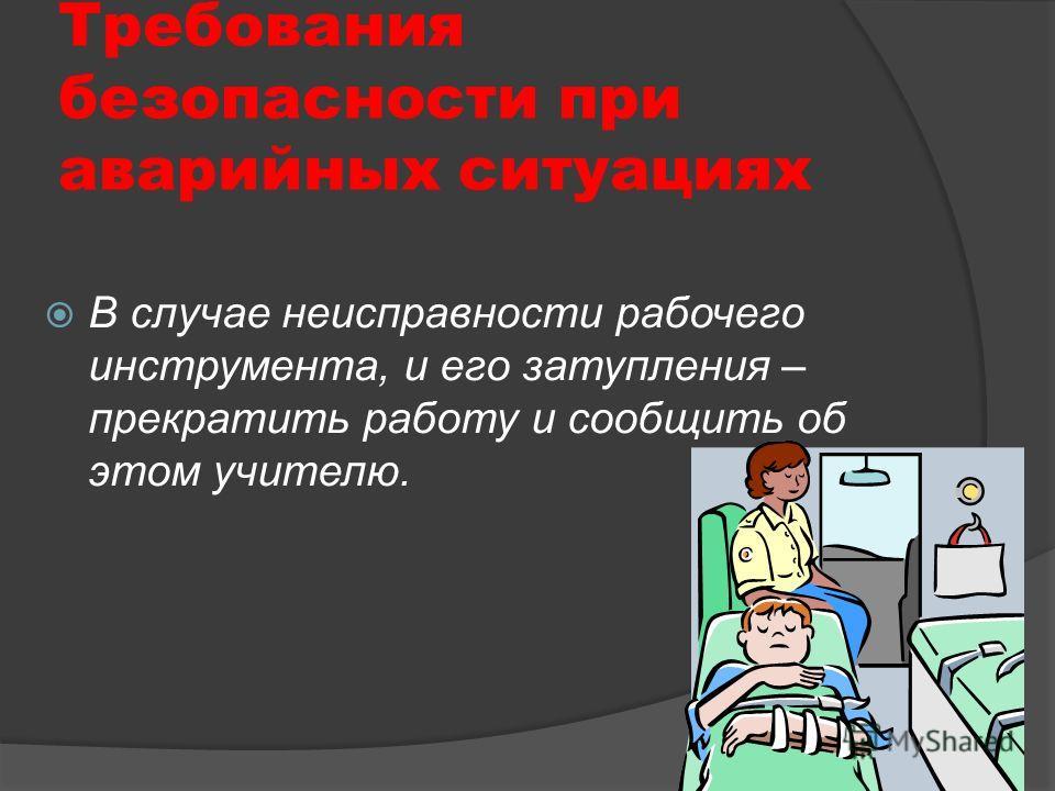Требования безопасности при аварийных ситуациях В случае неисправности рабочего инструмента, и его затупления – прекратить работу и сообщить об этом учителю.