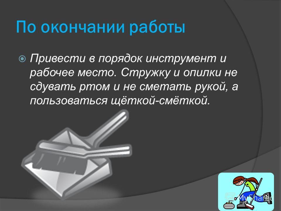 По окончании работы Привести в порядок инструмент и рабочее место. Стружку и опилки не сдувать ртом и не сметать рукой, а пользоваться щёткой-смёткой.