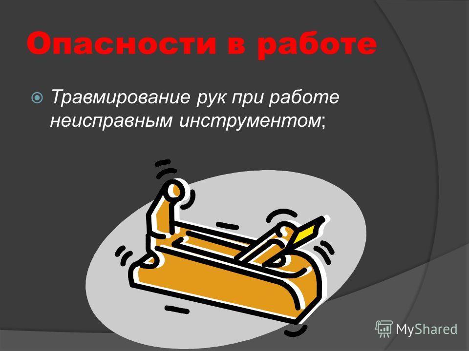 Опасности в работе Травмирование рук при работе неисправным инструментом;