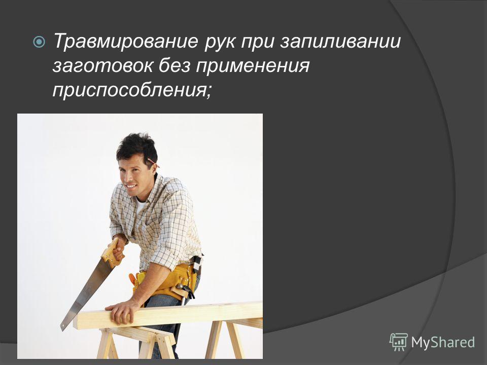 Травмирование рук при запиливании заготовок без применения приспособления;