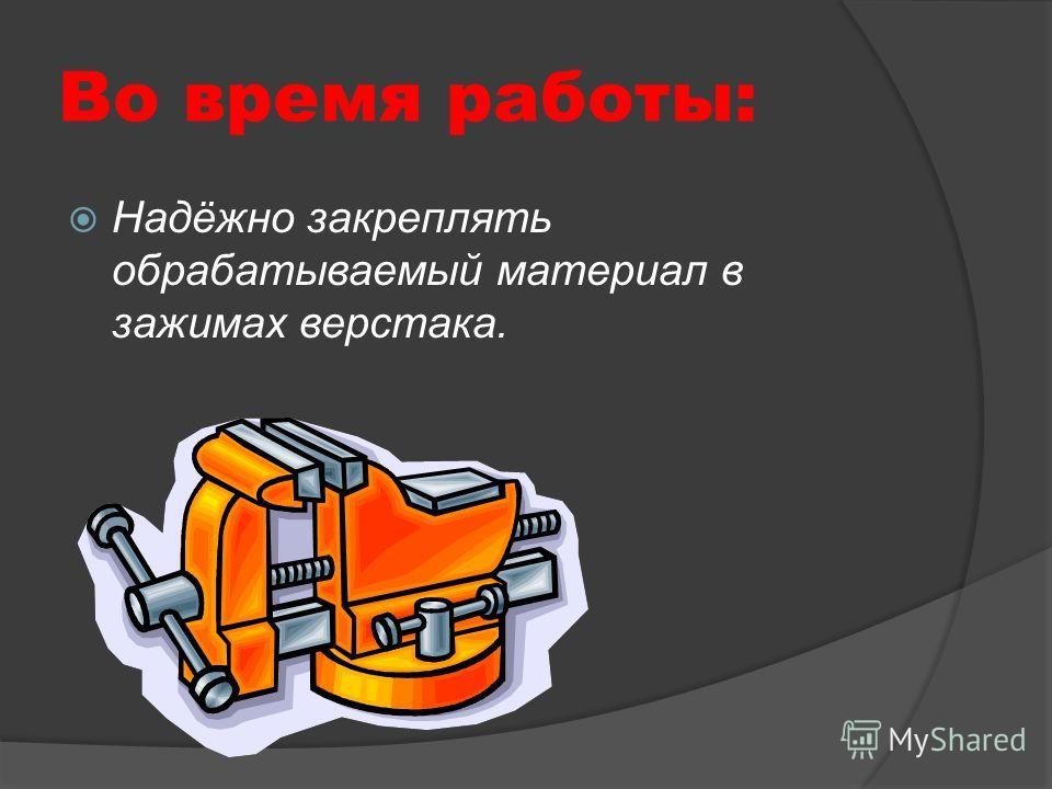 Во время работы: Надёжно закреплять обрабатываемый материал в зажимах верстака.
