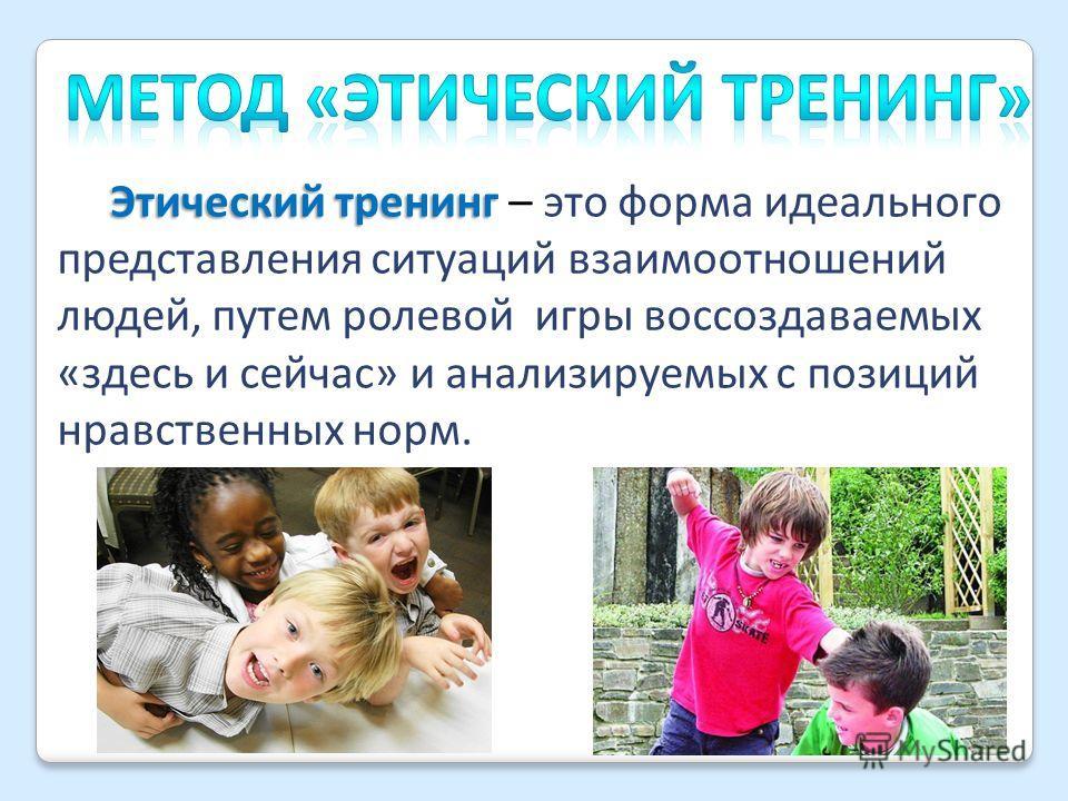 Этический тренинг Этический тренинг – это форма идеального представления ситуаций взаимоотношений людей, путем ролевой игры воссоздаваемых «здесь и сейчас» и анализируемых с позиций нравственных норм.
