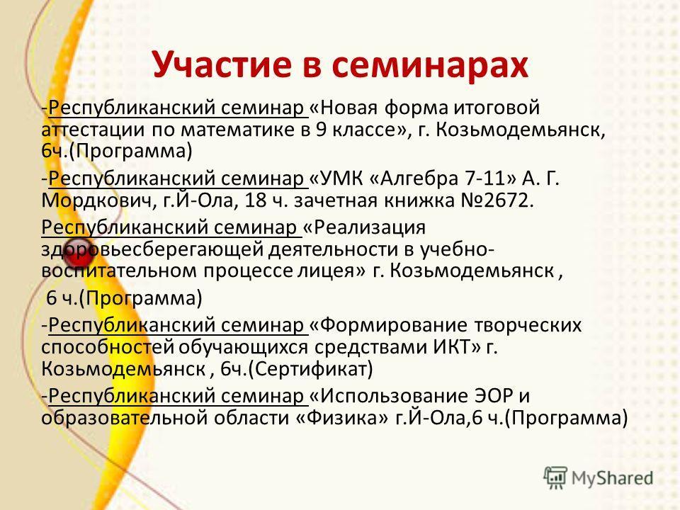 Участие в семинарах -Республиканский семинар «Новая форма итоговой аттестации по математике в 9 классе», г. Козьмодемьянск, 6ч.(Программа) -Республиканский семинар «УМК «Алгебра 7-11» А. Г. Мордкович, г.Й-Ола, 18 ч. зачетная книжка 2672. Республиканс