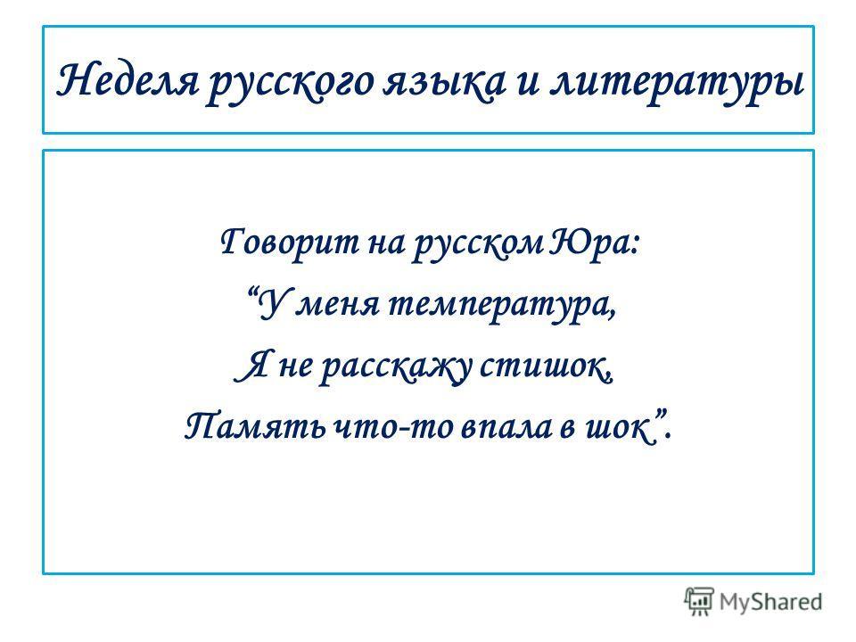 Говорит на русском Юра: У меня температура, Я не расскажу стишок, Память что-то впала в шок.