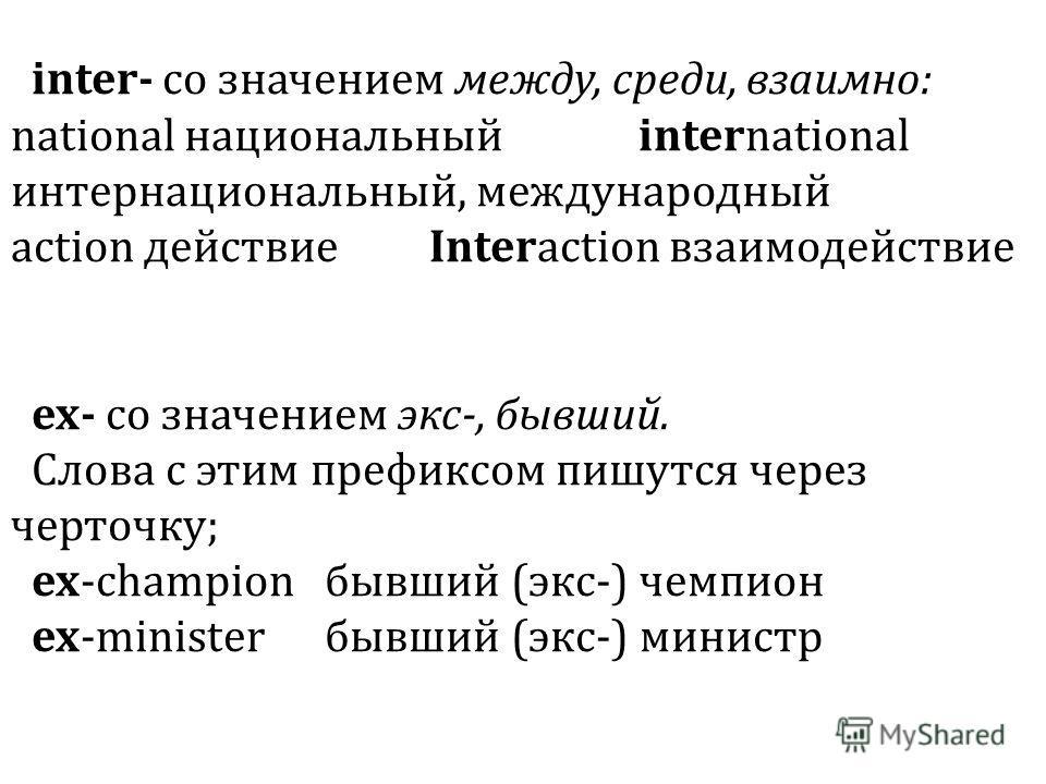 inter- со значением между, среди, взаимно: national национальный international интернациональный, международный action действиеInteraction взаимодействие ех- со значением экс-, бывший. Слова с этим префиксом пишутся через черточку; ex-championбывший