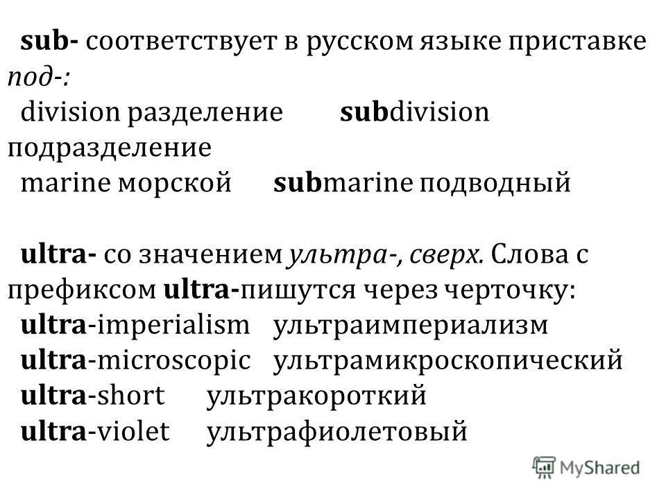sub- соответствует в русском языке приставке под-: division разделениеsubdivision подразделение marine морскойsubmarine подводный ultra- со значением ультра-, сверх. Слова с префиксом ultra-пишутся через черточку: ultra-imperialismультраимпериализм u