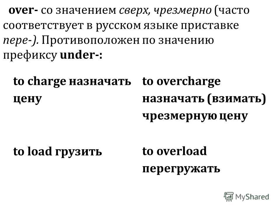to charge назначать цену to overcharge назначать (взимать) чрезмерную цену to load грузить to overload перегружать over- со значением сверх, чрезмерно (часто соответствует в русском языке приставке пере-). Противоположен по значению префиксу under-: