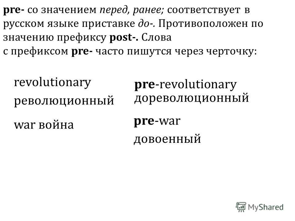 revolutionary революционный pre-revolutionary дореволюционный war война pre-war довоенный pre- со значением перед, ранее; соответствует в русском языке приставке до-. Противоположен по значению префиксу post-. Слова с префиксом pre- часто пишутся чер