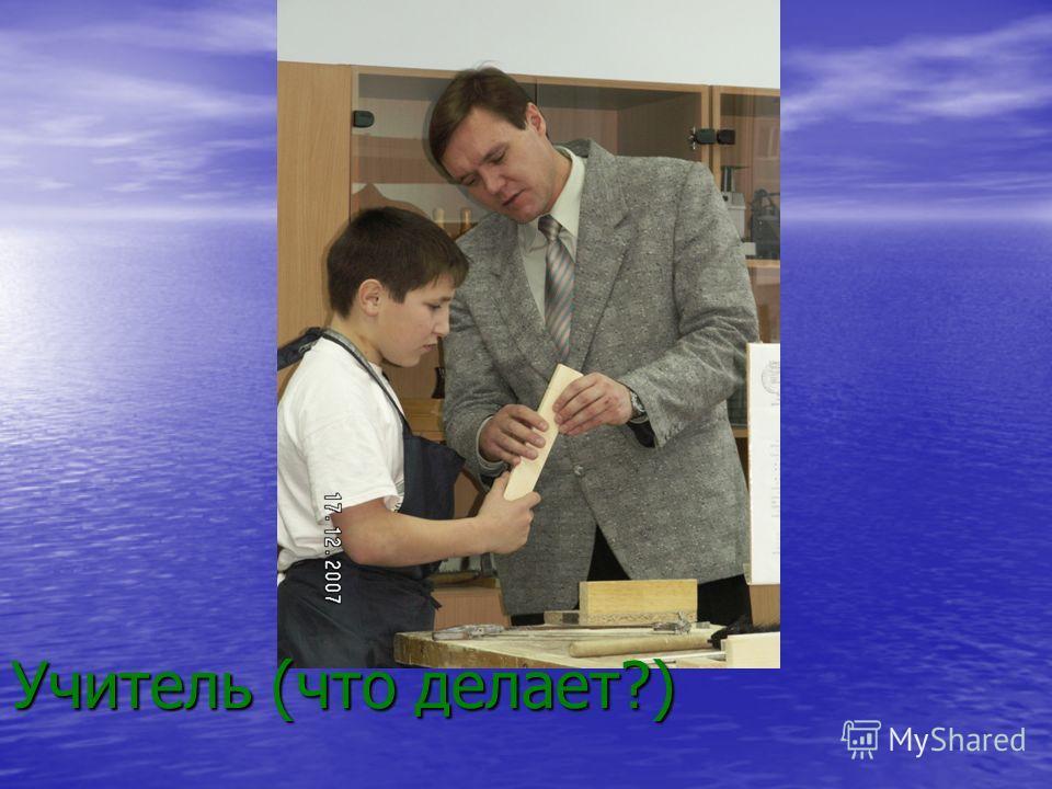 Учитель (что делает?)