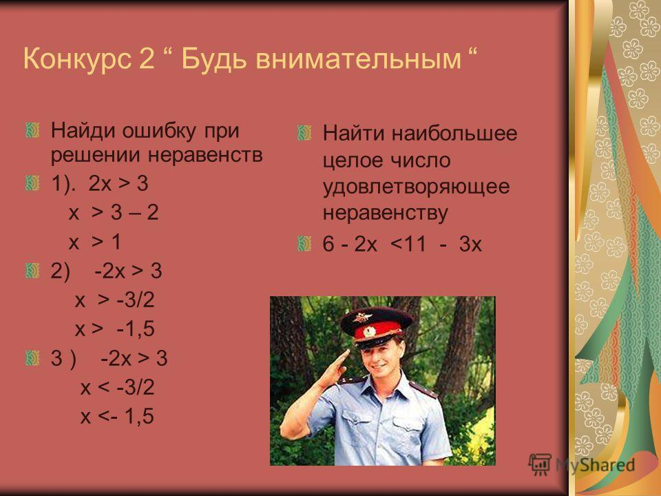 Конкурс 2 Будь внимательным Найди ошибку при решении неравенств 1). 2x > 3 x > 3 – 2 x > 1 2) -2x > 3 x > -3/2 x > -1,5 3 ) -2x > 3 x < -3/2 x