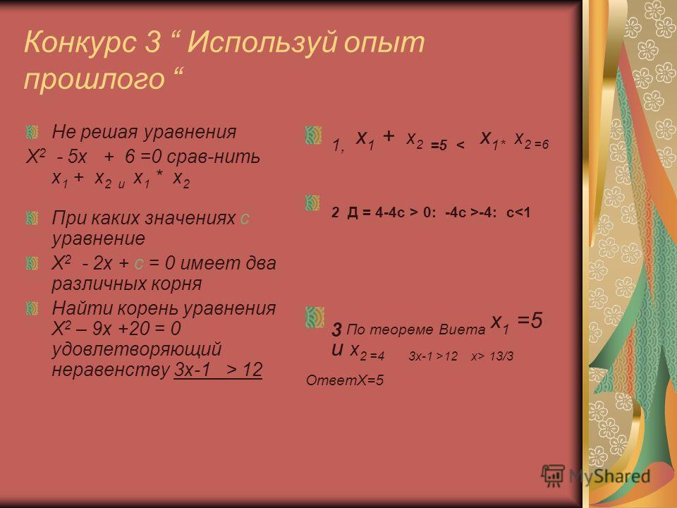 Конкурс 3 Используй опыт прошлого Не решая уравнения Х 2 - 5х + 6 =0 срав-нить х 1 + х 2 и х 1 * х 2 При каких значениях с уравнение Х 2 - 2х + с = 0 имеет два различных корня Найти корень уравнения Х 2 – 9х +20 = 0 удовлетворяющий неравенству 3х-1 >