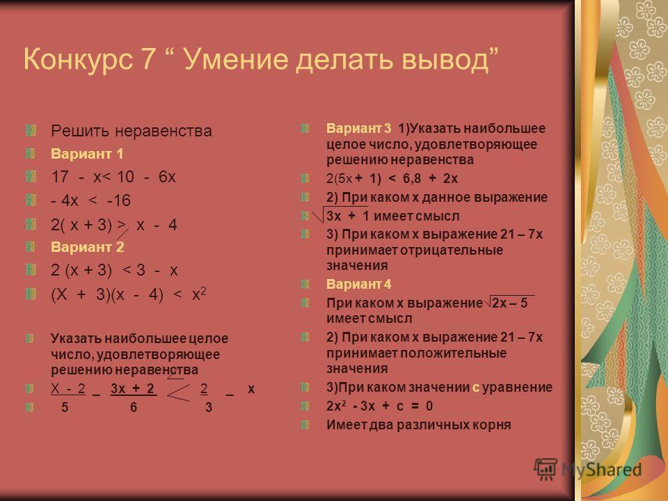 Конкурс 7 Умение делать вывод Решить неравенства Вариант 1 17 - x< 10 - 6x - 4x < -16 2( x + 3) > x - 4 Вариант 2 2 (x + 3) < 3 - x (X + 3)(x - 4) < х 2 Указать наибольшее целое число, удовлетворяющее решению неравенства X - 2 _ 3x + 2 2 _ x 5 6 3 Ва