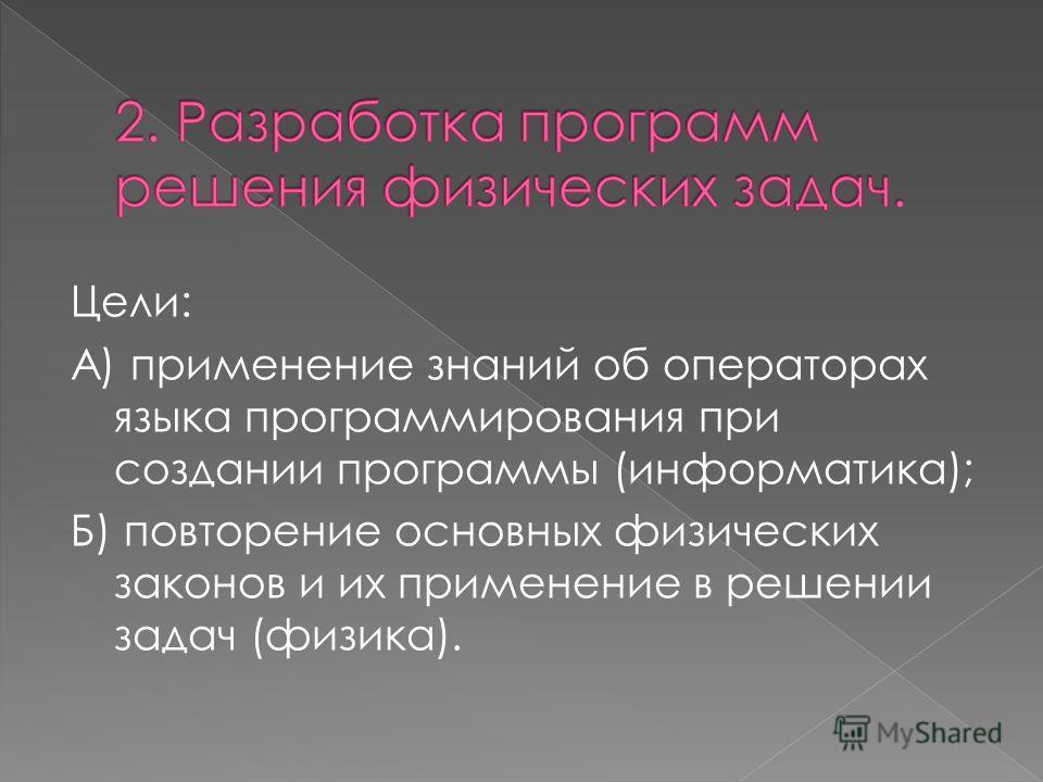 Цели: А) применение знаний об операторах языка программирования при создании программы (информатика); Б) повторение основных физических законов и их применение в решении задач (физика).