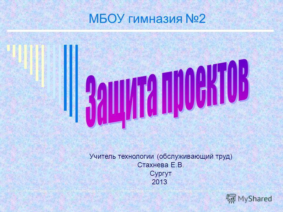 МБОУ гимназия 2 Учитель технологии (обслуживающий труд) Стахнева Е.В. Сургут 2013
