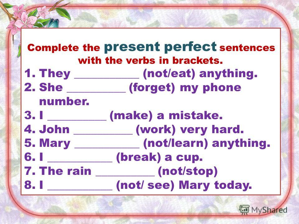 Complete the present perfect sentences with the verbs in brackets. 1.They ___________ (not/eat) anything. 2.She __________ (forget) my phone number. 3.I __________ (make) a mistake. 4.John __________ (work) very hard. 5.Mary ___________ (not/learn) a
