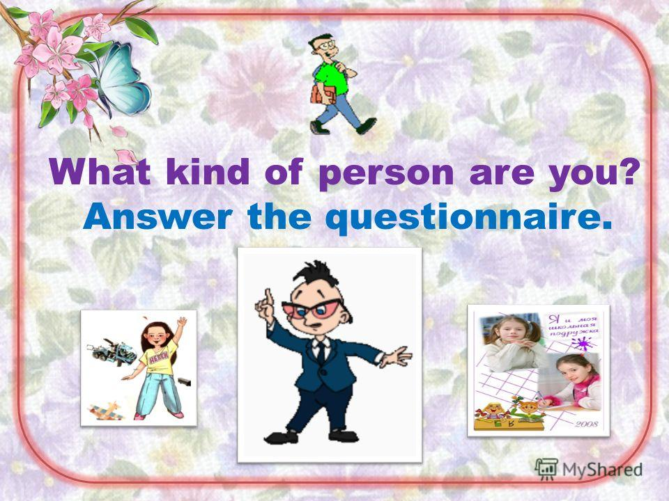 What kind of person are you? Answer the questionnaire.