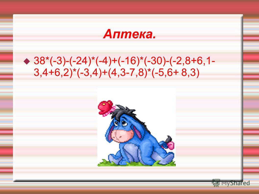 Аптека. 38*(-3)-(-24)*(-4)+(-16)*(-30)-(-2,8+6,1- 3,4+6,2)*(-3,4)+(4,3-7,8)*(-5,6+ 8,3)