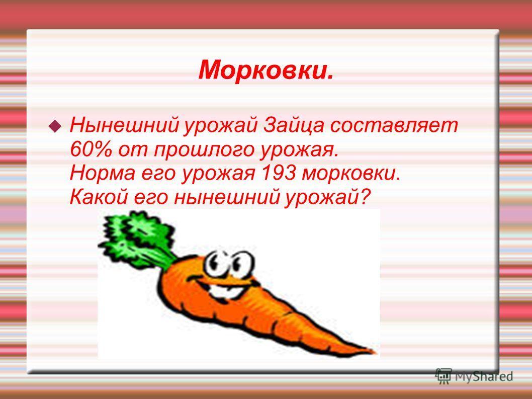 Морковки. Нынешний урожай Зайца составляет 60% от прошлого урожая. Норма его урожая 193 морковки. Какой его нынешний урожай?