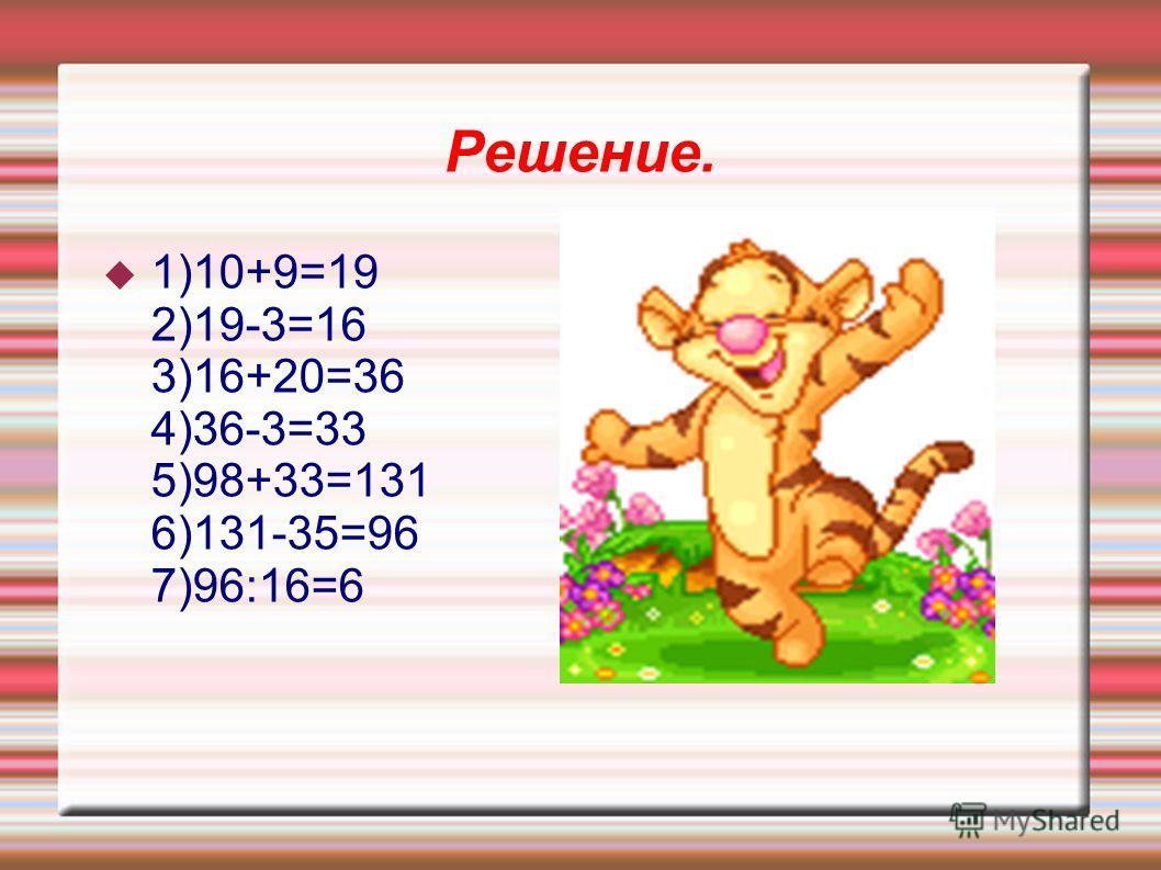 Решение. 1)10+9=19 2)19-3=16 3)16+20=36 4)36-3=33 5)98+33=131 6)131-35=96 7)96:16=6