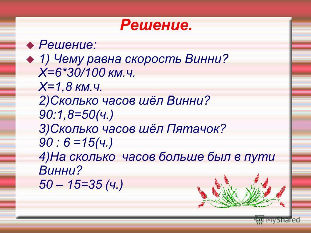 Решение. Решение: 1) Чему равна скорость Винни? Х=6*30/100 км.ч. Х=1,8 км.ч. 2)Сколько часов шёл Винни? 90:1,8=50(ч.) 3)Сколько часов шёл Пятачок? 90 : 6 =15(ч.) 4)На сколько часов больше был в пути Винни? 50 – 15=35 (ч.)