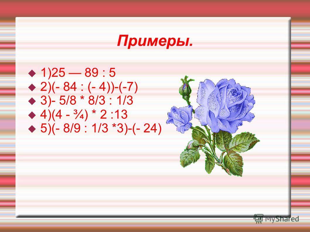 Примеры. 1)25 89 : 5 2)(- 84 : (- 4))-(-7) 3)- 5/8 * 8/3 : 1/3 4)(4 - ¾) * 2 :13 5)(- 8/9 : 1/3 *3)-(- 24)