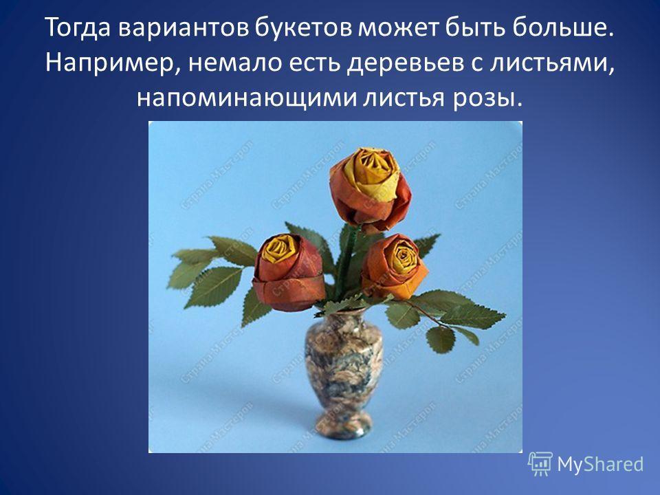 Тогда вариантов букетов может быть больше. Например, немало есть деревьев с листьями, напоминающими листья розы.