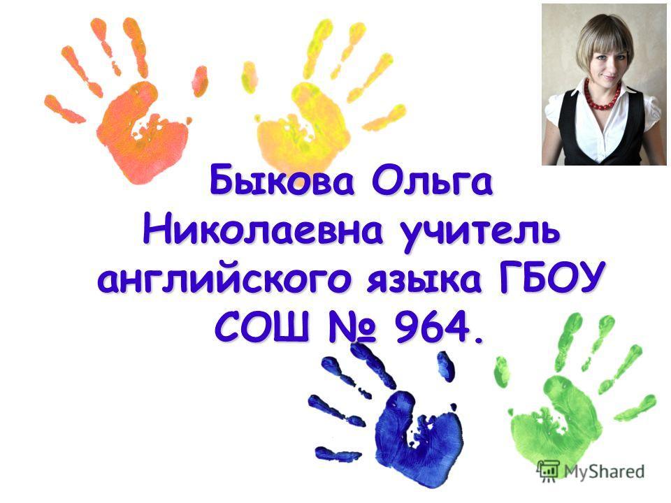 Быкова Ольга Николаевна учитель английского языка ГБОУ СОШ 964.