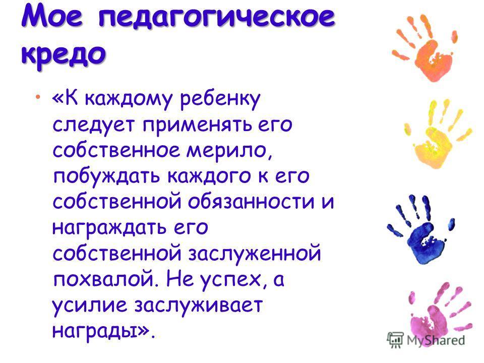 Мое педагогическое кредо «К каждому ребенку следует применять его собственное мерило, побуждать каждого к его собственной обязанности и награждать его собственной заслуженной похвалой. Не успех, а усилие заслуживает награды».