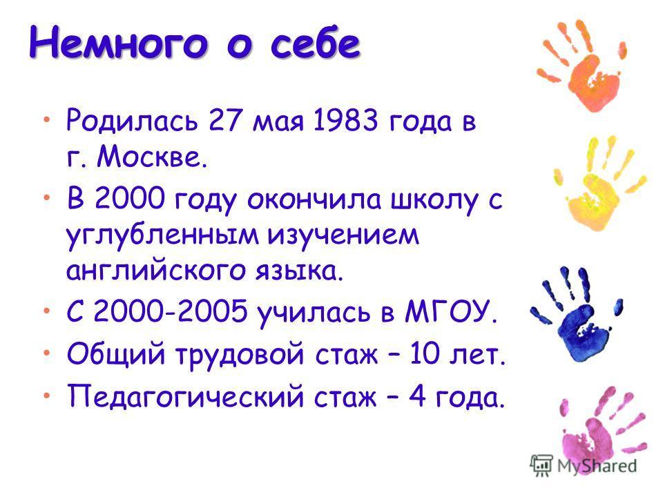 Немного о себе Родилась 27 мая 1983 года в г. Москве. В 2000 году окончила школу с углубленным изучением английского языка. С 2000-2005 училась в МГОУ. Общий трудовой стаж – 10 лет. Педагогический стаж – 4 года.