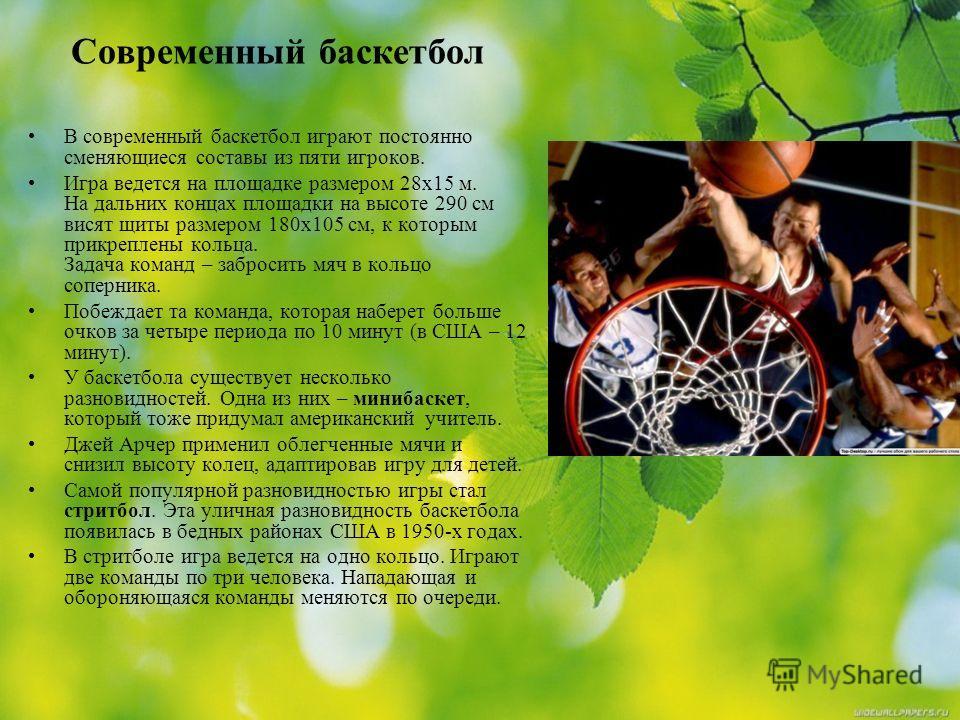 Современный баскетбол В современный баскетбол играют постоянно сменяющиеся составы из пяти игроков. Игра ведется на площадке размером 28x15 м. На дальних концах площадки на высоте 290 см висят щиты размером 180x105 cм, к которым прикреплены кольца. З