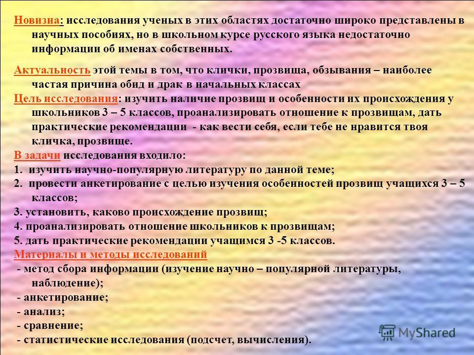 Новизна: исследования ученых в этих областях достаточно широко представлены в научных пособиях, но в школьном курсе русского языка недостаточно информации об именах собственных. Актуальность этой темы в том, что клички, прозвища, обзывания – наиболее