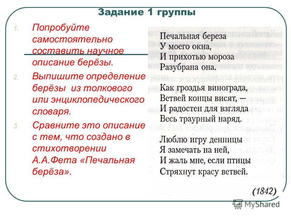 Задание 1 группы 1. Попробуйте самостоятельно составить научное описание берёзы. 2. Выпишите определение берёзы из толкового или энциклопедического словаря. 3. Сравните это описание с тем, что создано в стихотворении А.А.Фета «Печальная берёза».