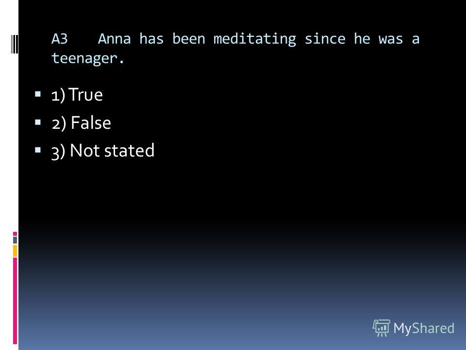 A3Anna has been meditating since he was a teenager. 1) True 2) False 3) Not stated