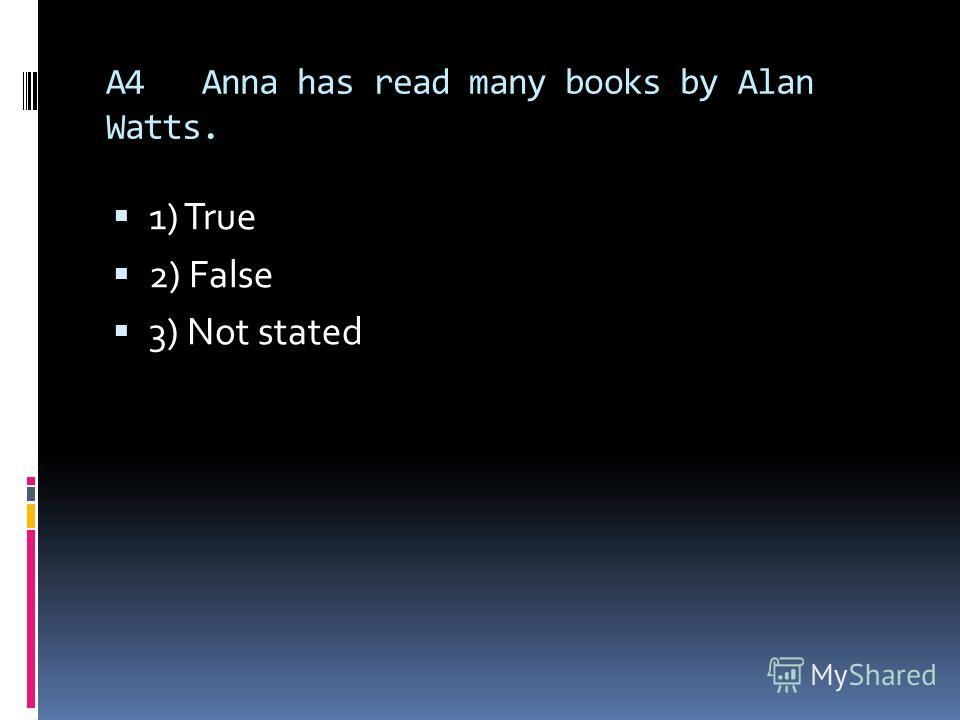 A4Anna has read many books by Alan Watts. 1) True 2) False 3) Not stated