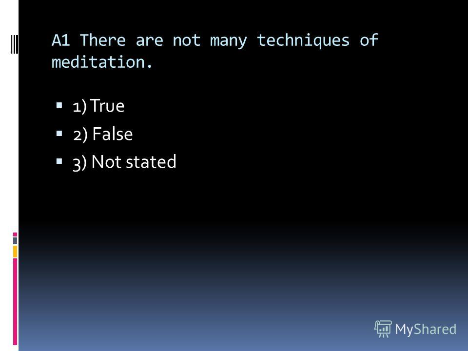 A1 There are not many techniques of meditation. 1) True 2) False 3) Not stated