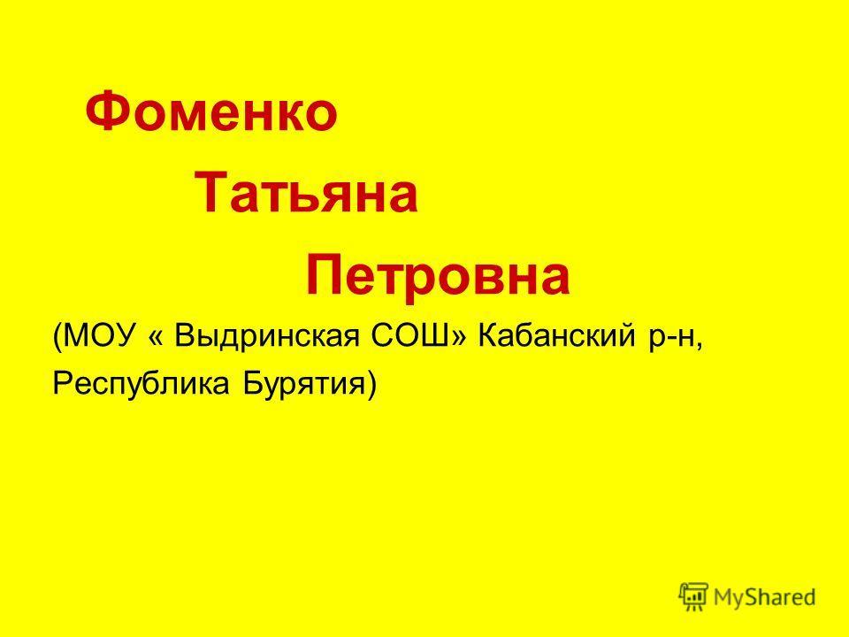 Фоменко Татьяна Петровна (МОУ « Выдринская СОШ» Кабанский р-н, Республика Бурятия)