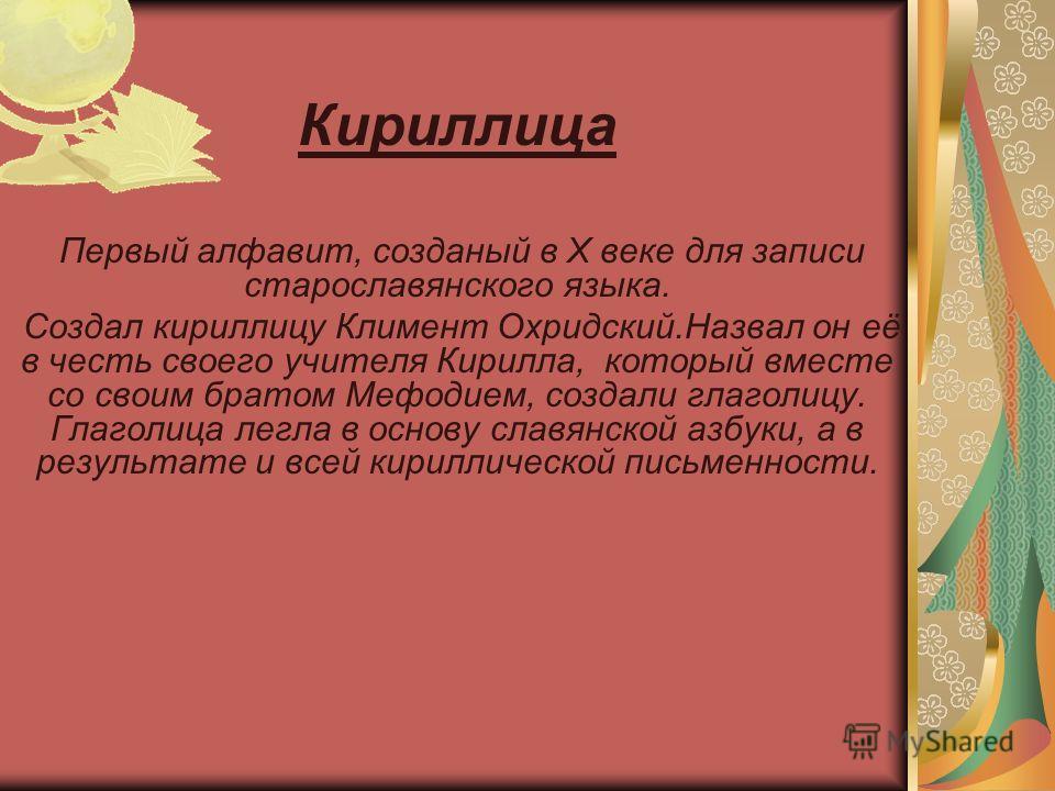 Кириллица Первый алфавит, созданый в Х веке для записи старославянского языка. Создал кириллицу Климент Охридский.Назвал он её в честь своего учителя Кирилла, который вместе со своим братом Мефодием, создали глаголицу. Глаголица легла в основу славян
