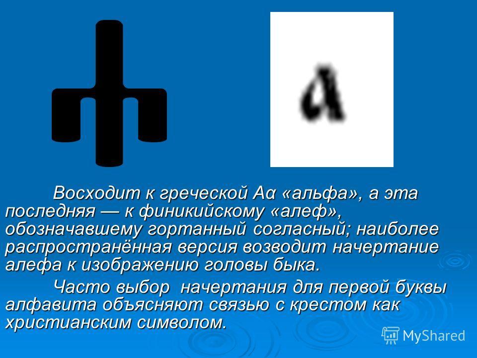 Восходит к греческой Αα «альфа», а эта последняя к финикийскому «алеф», обозначавшему гортанный согласный; наиболее распространённая версия возводит начертание алефа к изображению головы быка. Часто выбор начертания для первой буквы алфавита объясняю