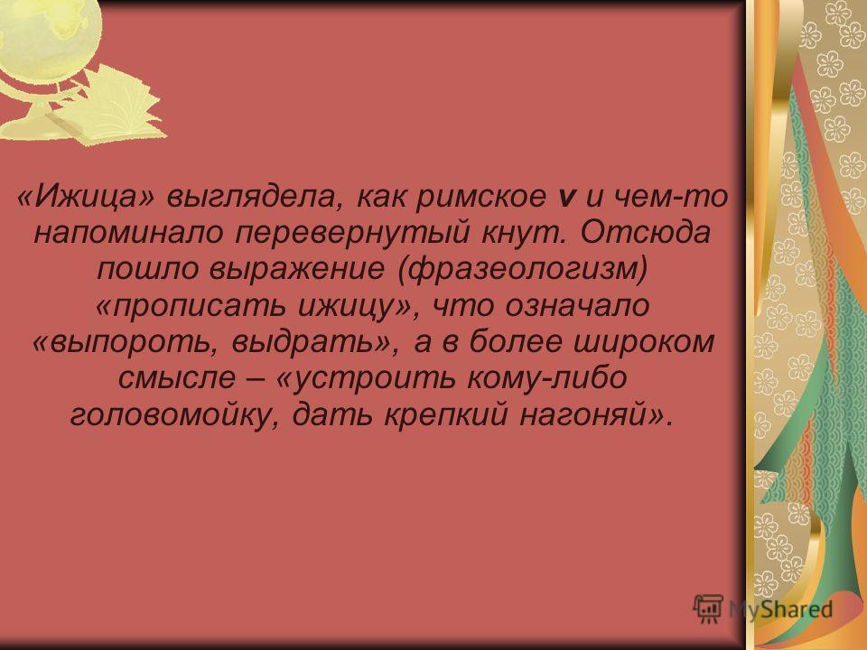 «Ижица» выглядела, как римское v и чем-то напоминало перевернутый кнут. Отсюда пошло выражение (фразеологизм) «прописать ижицу», что означало «выпороть, выдрать», а в более широком смысле – «устроить кому-либо головомойку, дать крепкий нагоняй».
