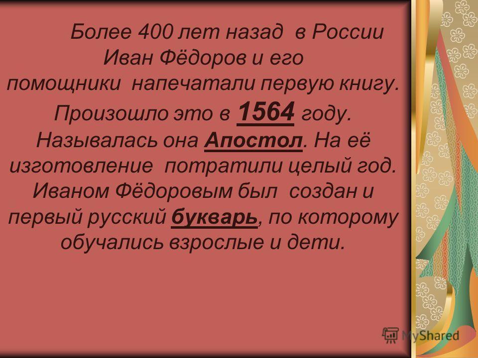 Более 400 лет назад в России Иван Фёдоров и его помощники напечатали первую книгу. Произошло это в 1564 году. Называлась она Апостол. На её изготовление потратили целый год. Иваном Фёдоровым был создан и первый русский букварь, по которому обучались