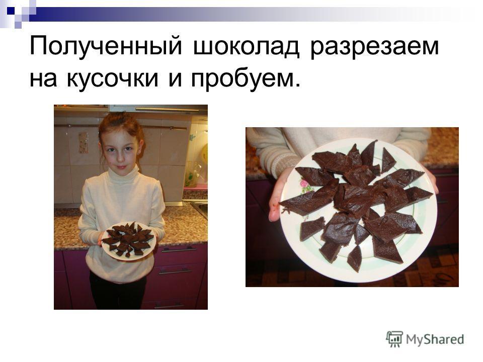 Полученный шоколад разрезаем на кусочки и пробуем.