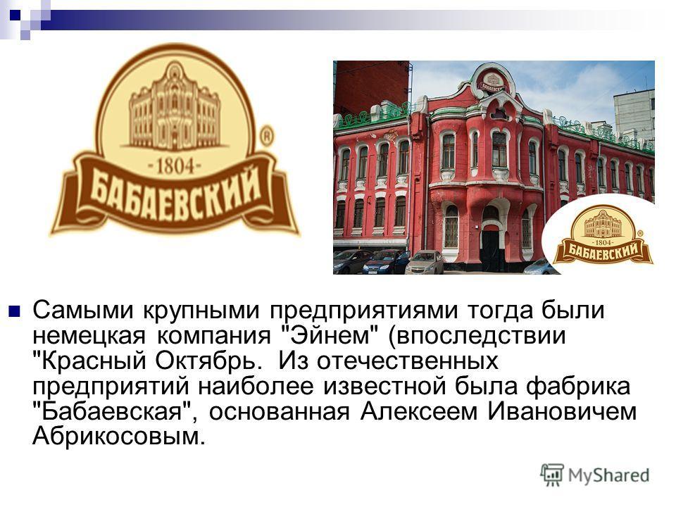 Самыми крупными предприятиями тогда были немецкая компания Эйнем (впоследствии Красный Октябрь. Из отечественных предприятий наиболее известной была фабрика Бабаевская, основанная Алексеем Ивановичем Абрикосовым.