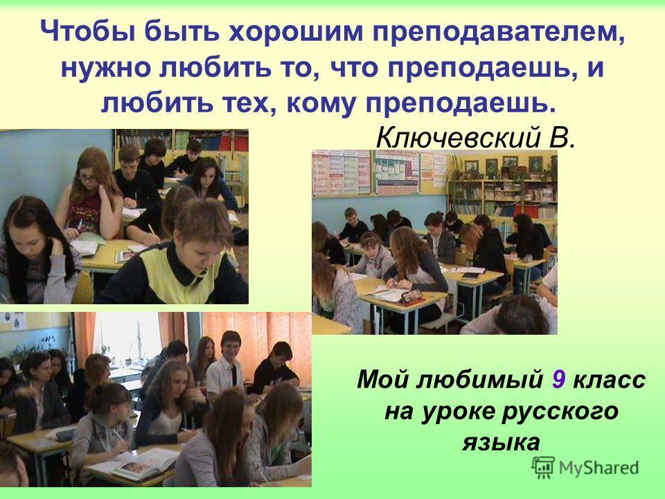 Чтобы быть хорошим преподавателем, нужно любить то, что преподаешь, и любить тех, кому преподаешь. Ключевский В. Мой любимый 9 класс на уроке русского языка