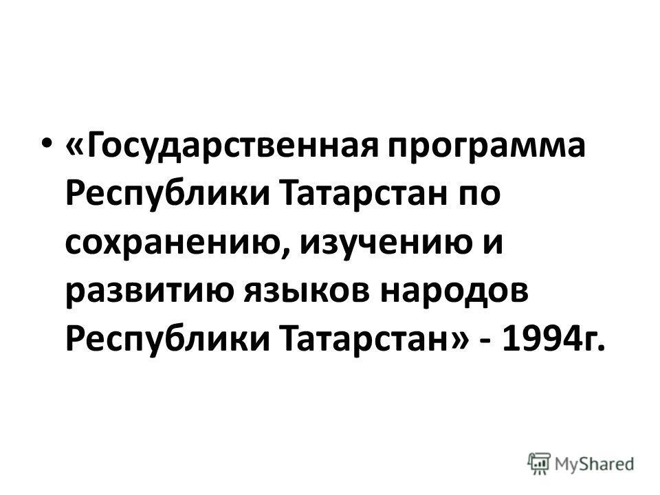 «Государственная программа Республики Татарстан по сохранению, изучению и развитию языков народов Республики Татарстан» - 1994г.