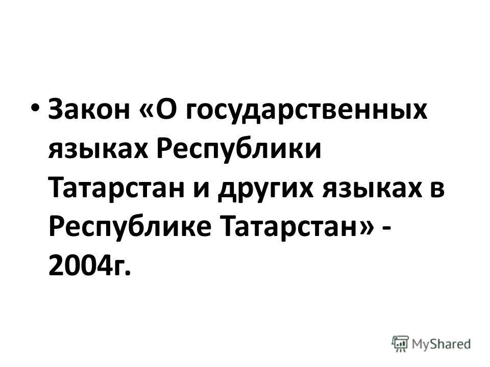 Закон «О государственных языках Республики Татарстан и других языках в Республике Татарстан» - 2004г.